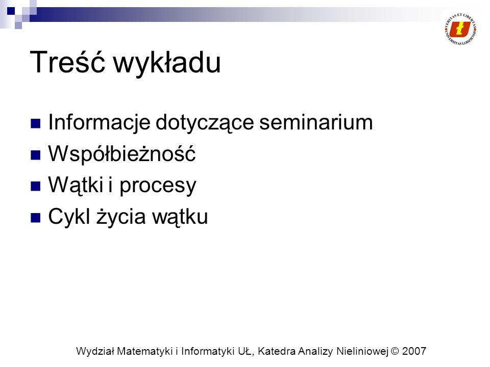 Wydział Matematyki i Informatyki UŁ, Katedra Analizy Nieliniowej © 2007 Treść wykładu Informacje dotyczące seminarium Współbieżność Wątki i procesy Cykl życia wątku