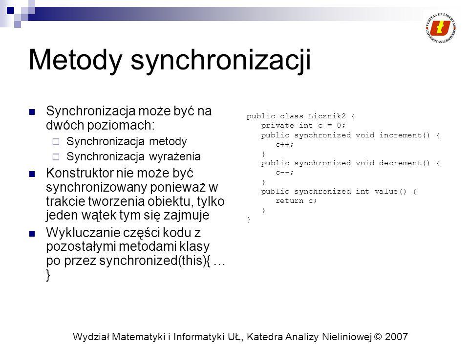 Wydział Matematyki i Informatyki UŁ, Katedra Analizy Nieliniowej © 2007 Metody synchronizacji Synchronizacja może być na dwóch poziomach:  Synchronizacja metody  Synchronizacja wyrażenia Konstruktor nie może być synchronizowany ponieważ w trakcie tworzenia obiektu, tylko jeden wątek tym się zajmuje Wykluczanie części kodu z pozostałymi metodami klasy po przez synchronized(this){ … } public class Licznik2 { private int c = 0; public synchronized void increment() { c++; } public synchronized void decrement() { c--; } public synchronized int value() { return c; }