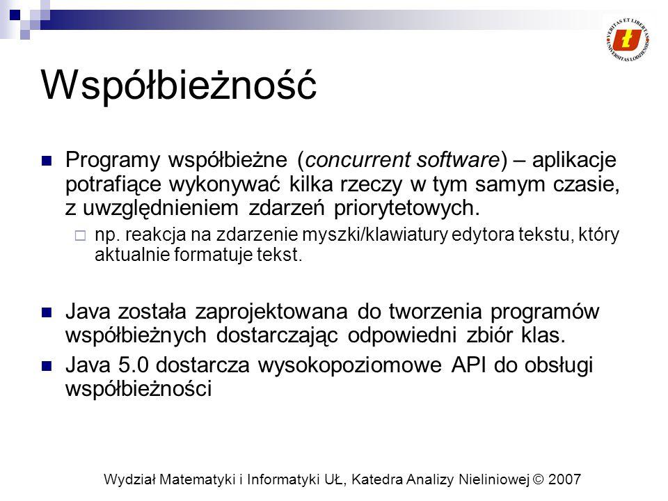 Wydział Matematyki i Informatyki UŁ, Katedra Analizy Nieliniowej © 2007 Współbieżność Programy współbieżne (concurrent software) – aplikacje potrafiące wykonywać kilka rzeczy w tym samym czasie, z uwzględnieniem zdarzeń priorytetowych.
