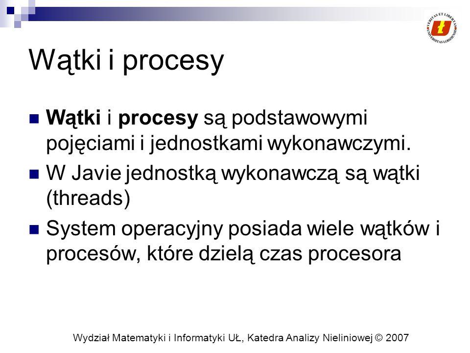 Wydział Matematyki i Informatyki UŁ, Katedra Analizy Nieliniowej © 2007 Wątki i procesy Wątki i procesy są podstawowymi pojęciami i jednostkami wykonawczymi.