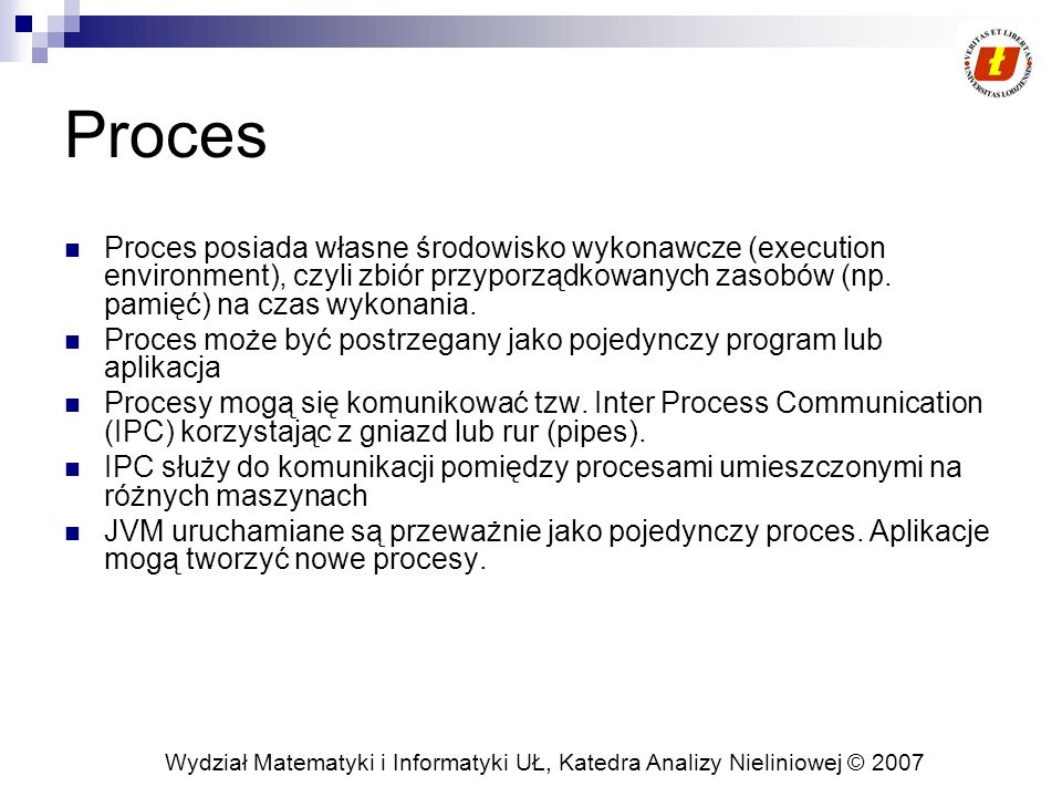 Wydział Matematyki i Informatyki UŁ, Katedra Analizy Nieliniowej © 2007 Proces Proces posiada własne środowisko wykonawcze (execution environment), czyli zbiór przyporządkowanych zasobów (np.