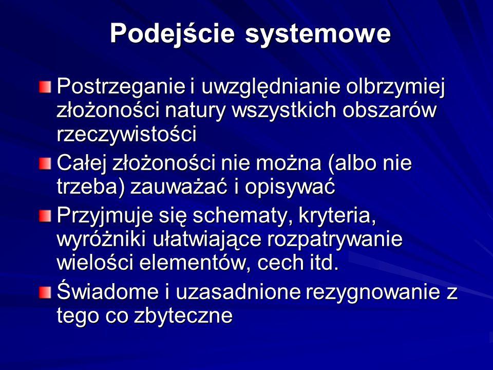 Podejście systemowe – 7 zasad Zasada 1 – rozumienie złożoności świata  Wybrany obszar rzeczywistości traktuje się jako system,  Dostrzega się relacje generujące podsystemy,  Dostrzega się nadsystemy i uwzględnia otoczenie,  Wyróżnia się podsystemy i nadsystemy ważne, a pomija się nieistotne,  Bada się struktury i hierarchizację systemów; Zasada 2 – dostrzeganie celu systemu  Rozważenie celu wyróżnienia danego systemu, nadsystemu i otoczenia,  Wyróżnienie warstwy sterującej i roboczej,  Wyróżnienie podstawowej funkcji realizowanej przez system,  Rozważenie pozostałych funkcji i ich hierarchizacja,  Rozważenie wejść i wyjść systemu (np.