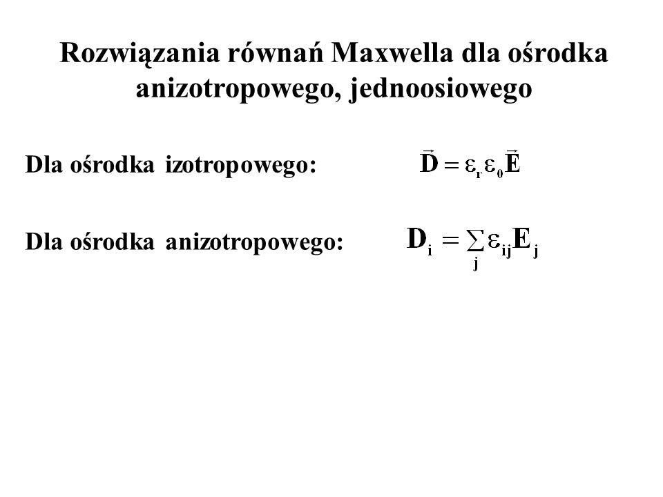 Rozwiązania równań Maxwella dla ośrodka anizotropowego, jednoosiowego Dla ośrodka izotropowego: Dla ośrodka anizotropowego: