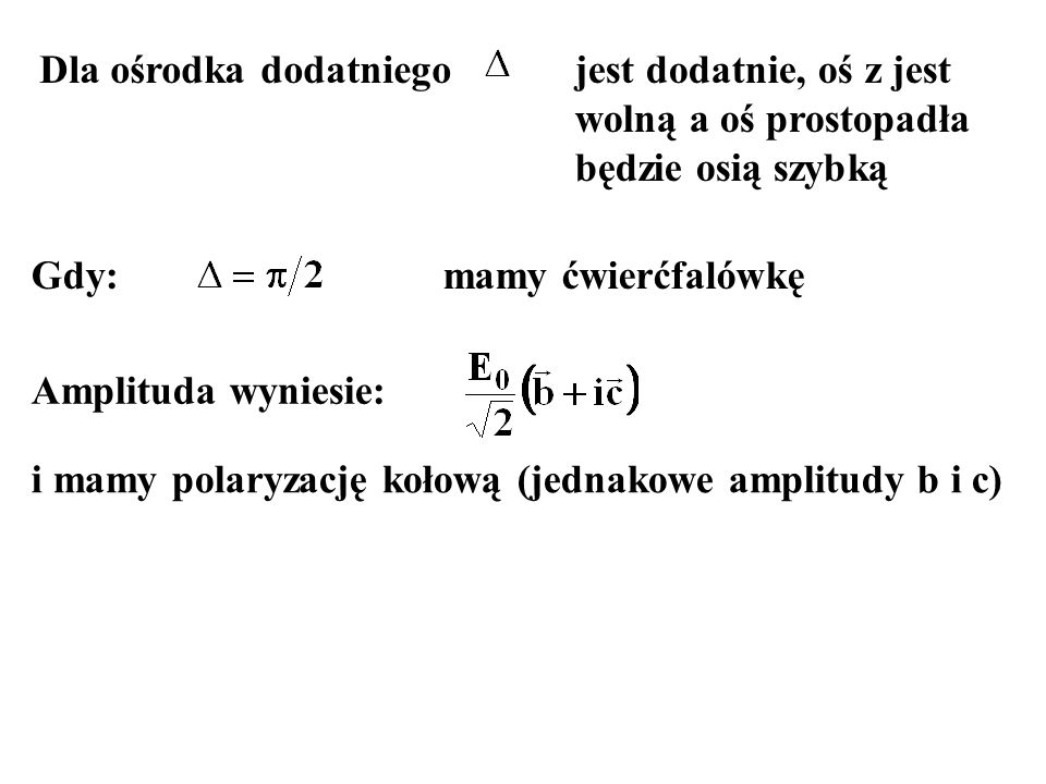 Dla ośrodka dodatniego Gdy: jest dodatnie, oś z jest wolną a oś prostopadła będzie osią szybką mamy ćwierćfalówkę Amplituda wyniesie: i mamy polaryzac