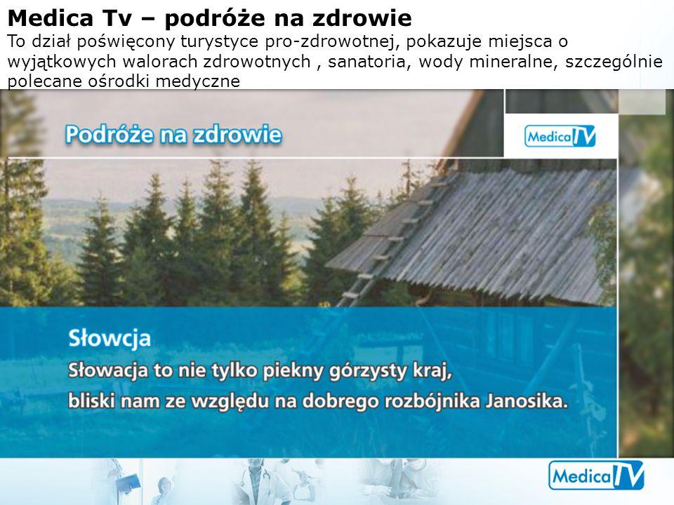 Medica Tv – podróże na zdrowie To dział poświęcony turystyce pro-zdrowotnej, pokazuje miejsca o wyjątkowych walorach zdrowotnych, sanatoria, wody mine