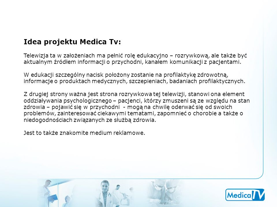 Idea projektu Medica Tv: Telewizja ta w założeniach ma pełnić rolę edukacyjno – rozrywkową, ale także być aktualnym źródłem informacji o przychodni, kanałem komunikacji z pacjentami.