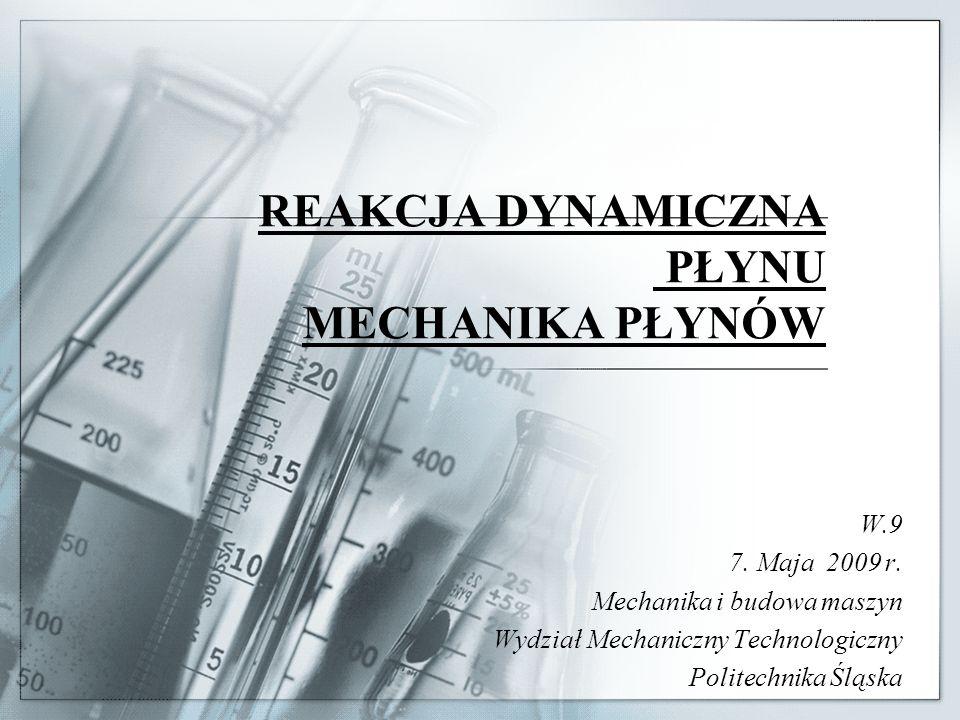 REAKCJA DYNAMICZNA PŁYNU MECHANIKA PŁYNÓW W.9 7. Maja 2009 r. Mechanika i budowa maszyn Wydział Mechaniczny Technologiczny Politechnika Śląska