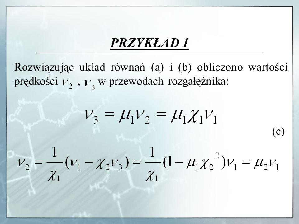 PRZYKŁAD 1 Rozwiązując układ równań (a) i (b) obliczono wartości prędkości, w przewodach rozgałęźnika: (c)