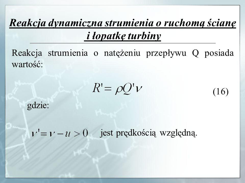 Reakcja dynamiczna strumienia o ruchomą ścianę i łopatkę turbiny Reakcja strumienia o natężeniu przepływu Q posiada wartość: (16) gdzie: jest prędkośc