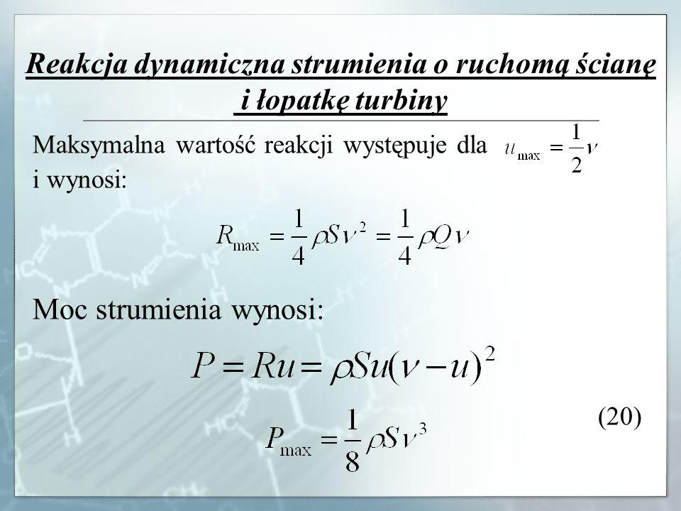 Reakcja dynamiczna strumienia o ruchomą ścianę i łopatkę turbiny Maksymalna wartość reakcji występuje dla i wynosi: Moc strumienia wynosi: (20)