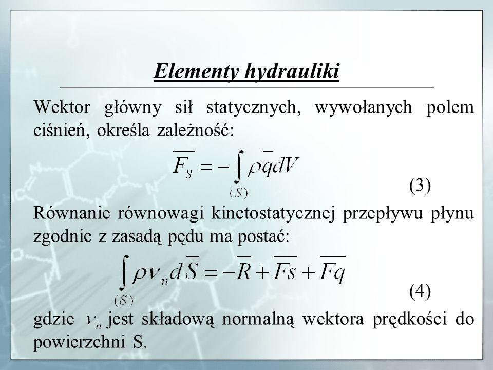 Elementy hydrauliki Wektor główny sił statycznych, wywołanych polem ciśnień, określa zależność: (3) Równanie równowagi kinetostatycznej przepływu płyn