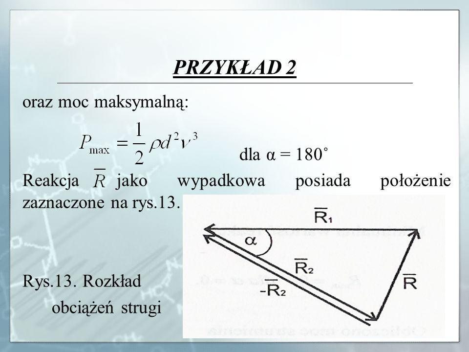 PRZYKŁAD 2 oraz moc maksymalną: dla α = 180˚ Reakcja jako wypadkowa posiada położenie zaznaczone na rys.13. Rys.13. Rozkład obciążeń strugi