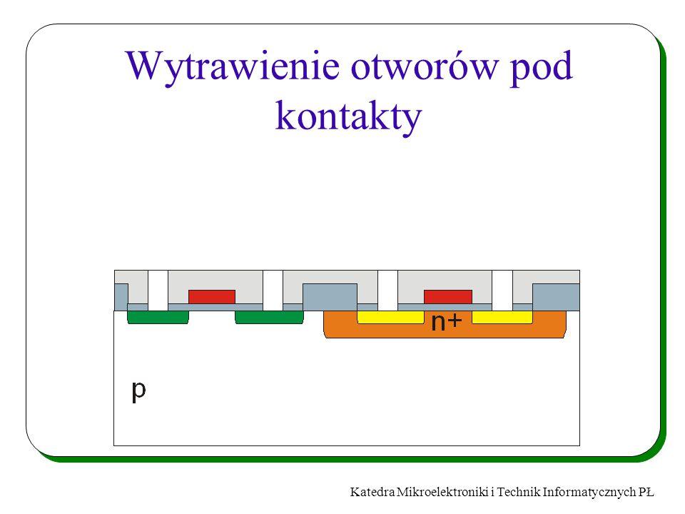 Katedra Mikroelektroniki i Technik Informatycznych PŁ Wytrawienie otworów pod kontakty