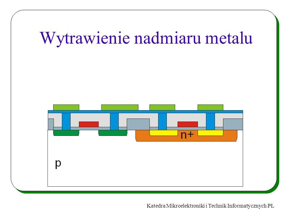 Katedra Mikroelektroniki i Technik Informatycznych PŁ Wytrawienie nadmiaru metalu