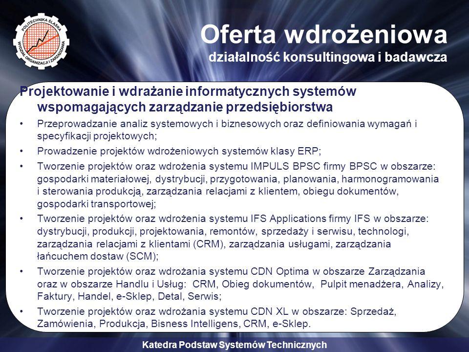 Katedra Podstaw Systemów Technicznych Oferta wdrożeniowa działalność konsultingowa i badawcza Projektowanie i wdrażanie informatycznych systemów wspom
