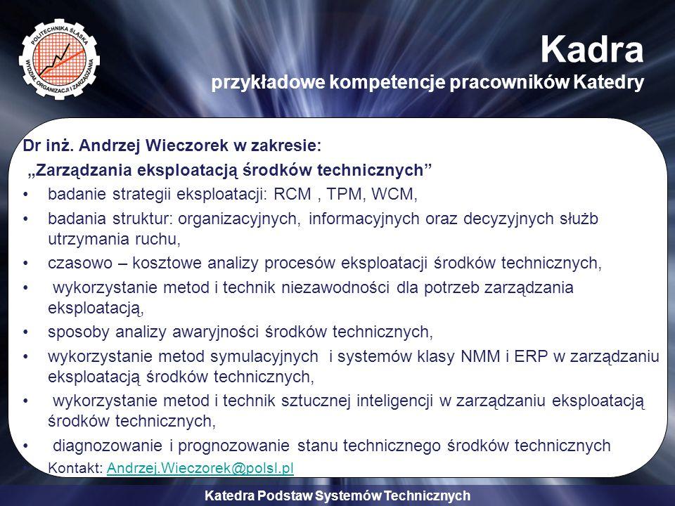 """Katedra Podstaw Systemów Technicznych Kadra przykładowe kompetencje pracowników Katedry Dr inż. Andrzej Wieczorek w zakresie: """"Zarządzania eksploatacj"""