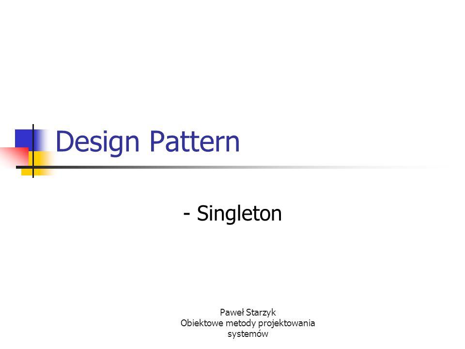 Paweł Starzyk Obiektowe metody projektowania systemów Design Pattern - Singleton