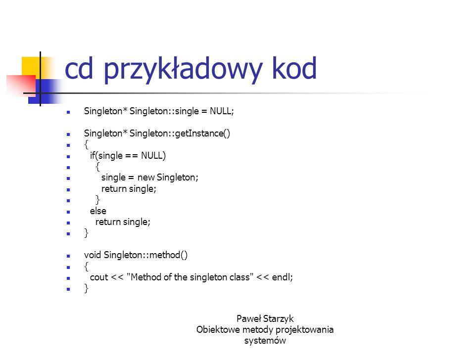 Paweł Starzyk Obiektowe metody projektowania systemów cd przykładowy kod Singleton* Singleton::single = NULL; Singleton* Singleton::getInstance() { if