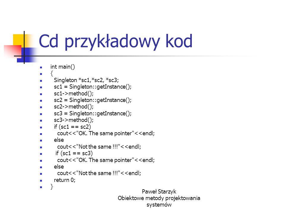 Paweł Starzyk Obiektowe metody projektowania systemów Cd przykładowy kod int main() { Singleton *sc1,*sc2, *sc3; sc1 = Singleton::getInstance(); sc1->