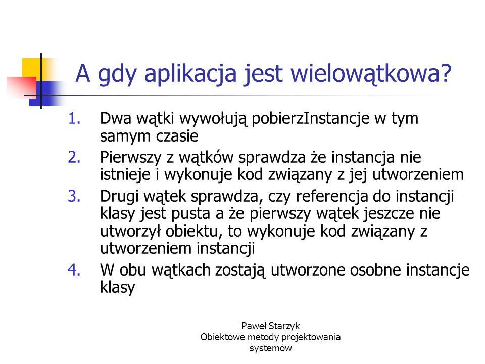 Paweł Starzyk Obiektowe metody projektowania systemów A gdy aplikacja jest wielowątkowa? 1.Dwa wątki wywołują pobierzInstancje w tym samym czasie 2.Pi