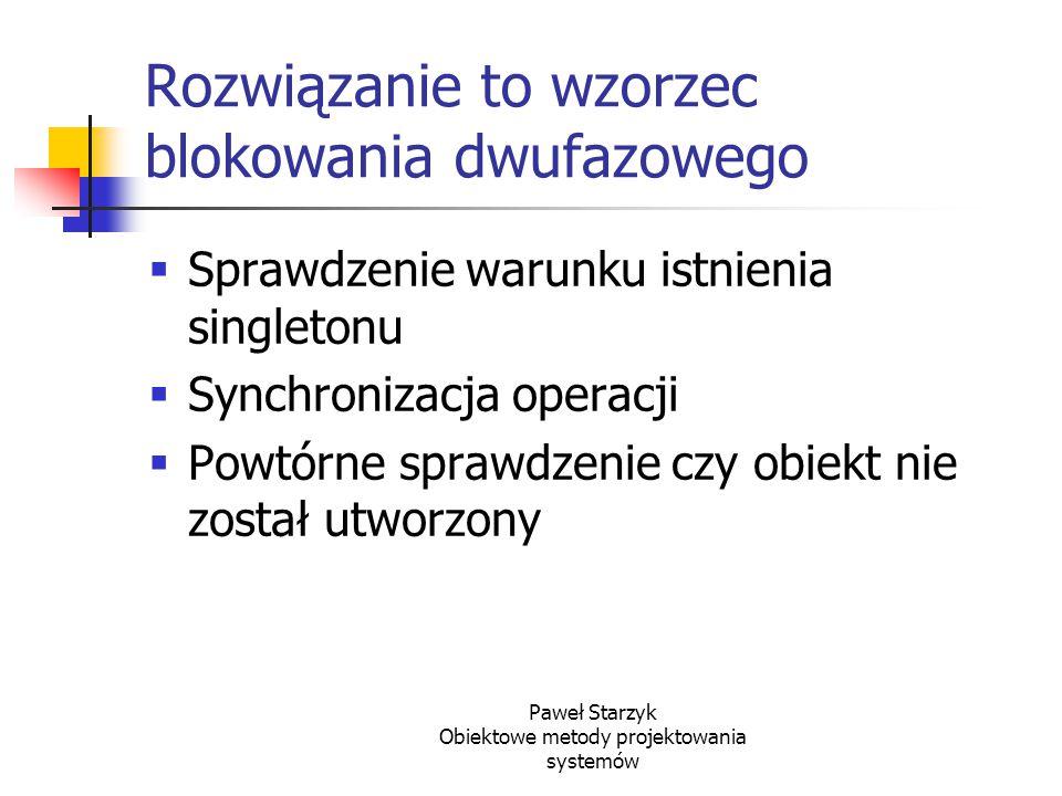 Paweł Starzyk Obiektowe metody projektowania systemów Rozwiązanie to wzorzec blokowania dwufazowego  Sprawdzenie warunku istnienia singletonu  Synch