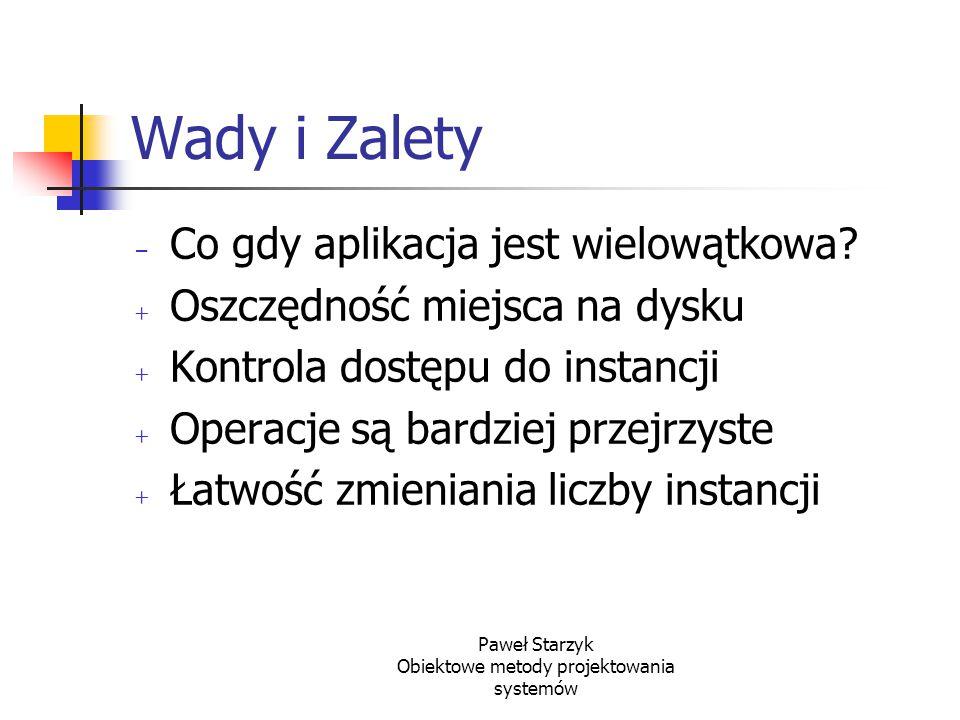 Paweł Starzyk Obiektowe metody projektowania systemów Wady i Zalety - Co gdy aplikacja jest wielowątkowa? + Oszczędność miejsca na dysku + Kontrola do