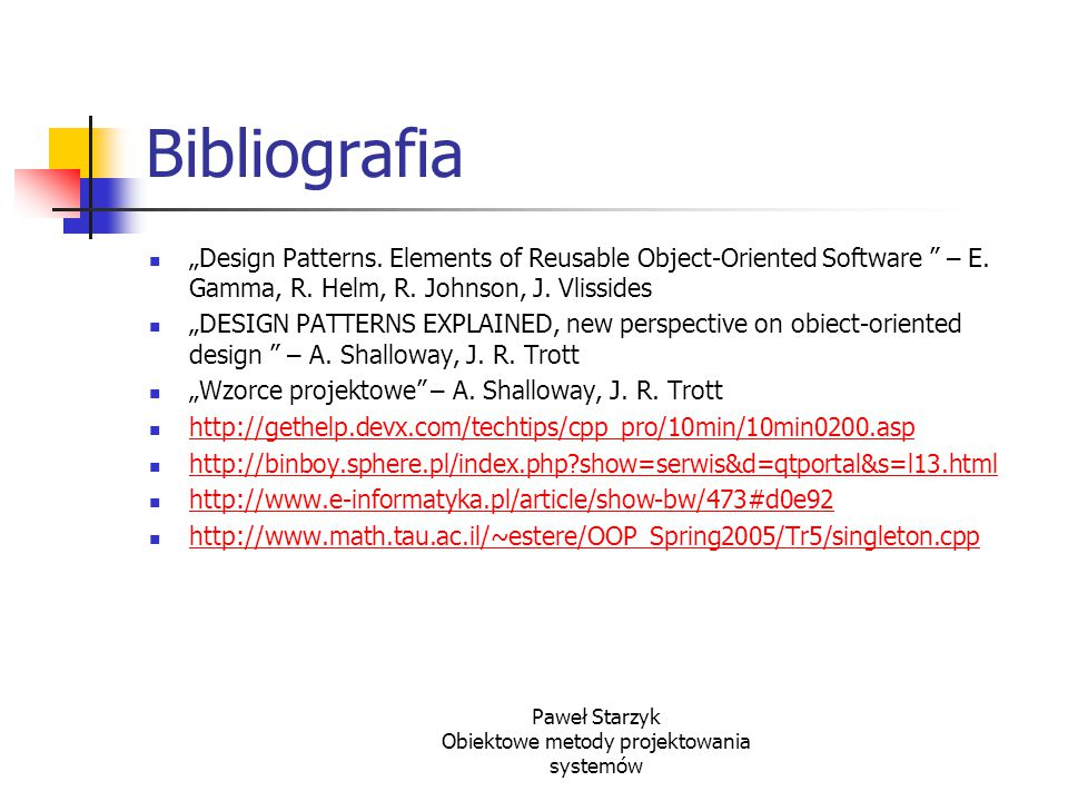 "Paweł Starzyk Obiektowe metody projektowania systemów Bibliografia ""Design Patterns. Elements of Reusable Object-Oriented Software "" – E. Gamma, R. He"