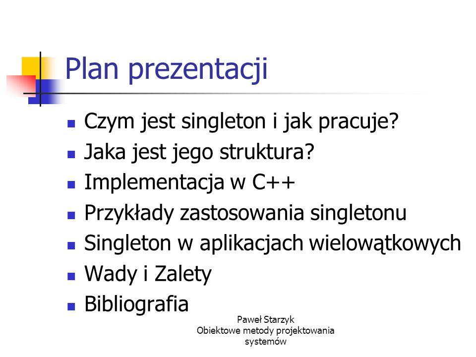 Paweł Starzyk Obiektowe metody projektowania systemów Plan prezentacji Czym jest singleton i jak pracuje? Jaka jest jego struktura? Implementacja w C+