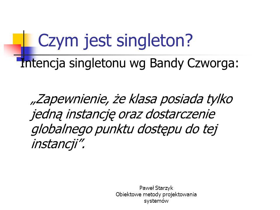 """Paweł Starzyk Obiektowe metody projektowania systemów Czym jest singleton? Intencja singletonu wg Bandy Czworga: """"Zapewnienie, że klasa posiada tylko"""
