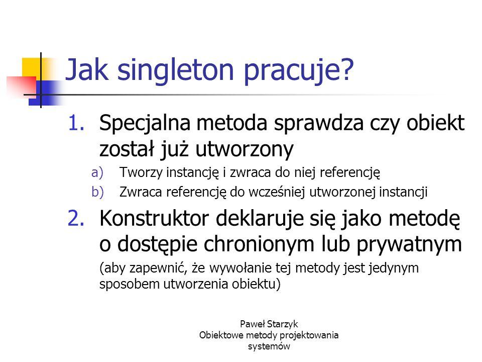 Paweł Starzyk Obiektowe metody projektowania systemów Jak singleton pracuje? 1.Specjalna metoda sprawdza czy obiekt został już utworzony a)Tworzy inst
