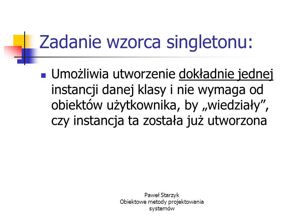 Paweł Starzyk Obiektowe metody projektowania systemów Zadanie wzorca singletonu: Umożliwia utworzenie dokładnie jednej instancji danej klasy i nie wym