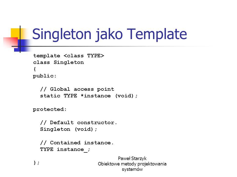 Paweł Starzyk Obiektowe metody projektowania systemów Singleton jako Template template class Singleton { public: // Global access point static TYPE *i