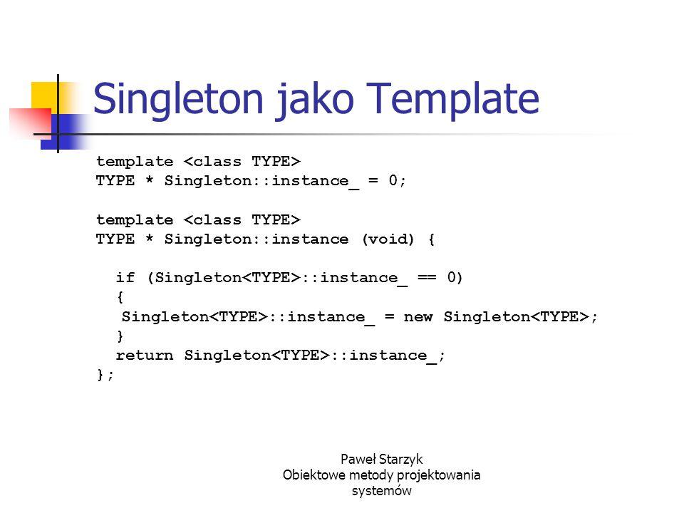 Paweł Starzyk Obiektowe metody projektowania systemów Singleton jako Template template TYPE * Singleton::instance_ = 0; template TYPE * Singleton::ins