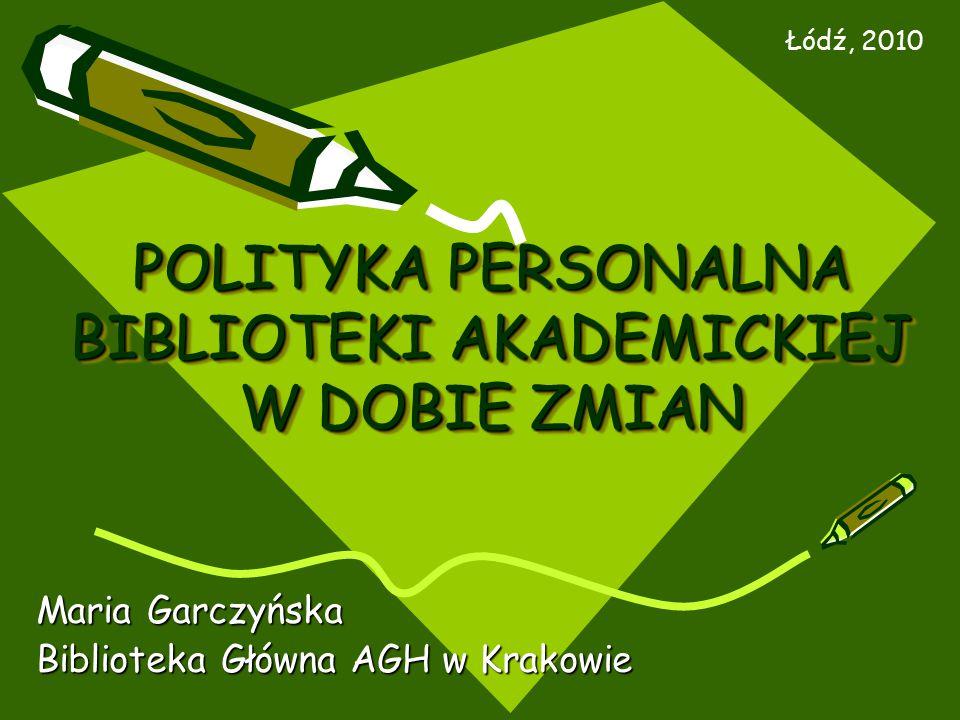 POLITYKA PERSONALNA BIBLIOTEKI AKADEMICKIEJ W DOBIE ZMIAN Maria Garczyńska Biblioteka Główna AGH w Krakowie Łódź, 2010