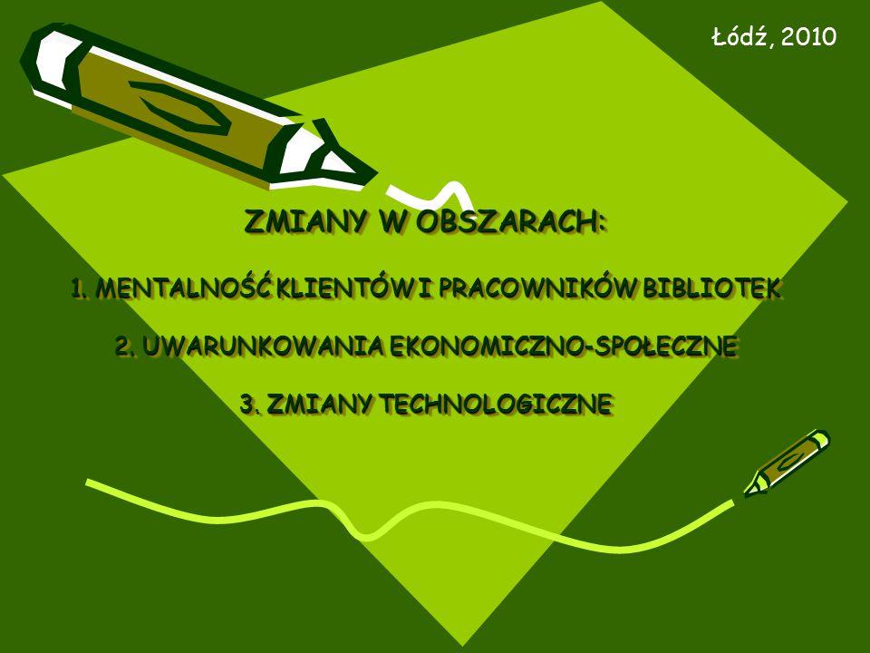ZMIANY W OBSZARACH: 1. MENTALNOŚĆ KLIENTÓW I PRACOWNIKÓW BIBLIOTEK 2. UWARUNKOWANIA EKONOMICZNO-SPOŁECZNE 3. ZMIANY TECHNOLOGICZNE Łódź, 2010