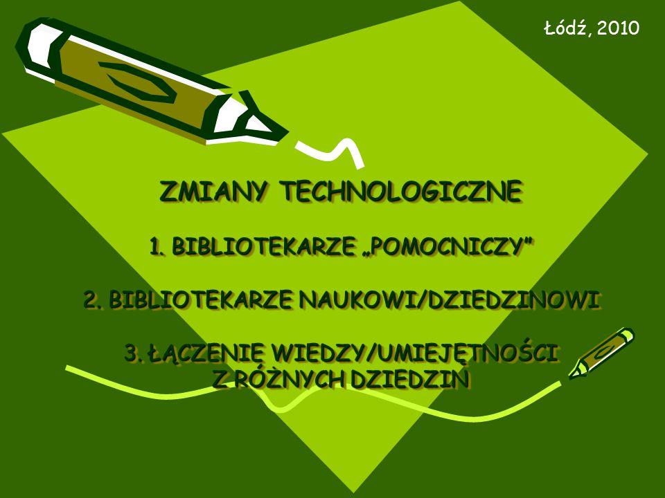 """ZMIANY TECHNOLOGICZNE 1. BIBLIOTEKARZE """"POMOCNICZY"""" 2. BIBLIOTEKARZE NAUKOWI/DZIEDZINOWI 3. ŁĄCZENIE WIEDZY/UMIEJĘTNOŚCI Z RÓŻNYCH DZIEDZIN Łódź, 2010"""