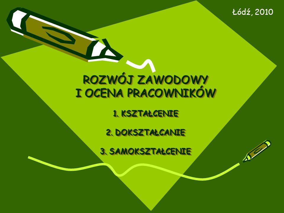 ROZWÓJ ZAWODOWY I OCENA PRACOWNIKÓW 1. KSZTAŁCENIE 2. DOKSZTAŁCANIE 3. SAMOKSZTAŁCENIE Łódź, 2010