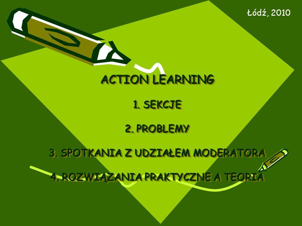 ACTION LEARNING 1. SEKCJE 2. PROBLEMY 3. SPOTKANIA Z UDZIAŁEM MODERATORA 4. ROZWIĄZANIA PRAKTYCZNE A TEORIA Łódź, 2010