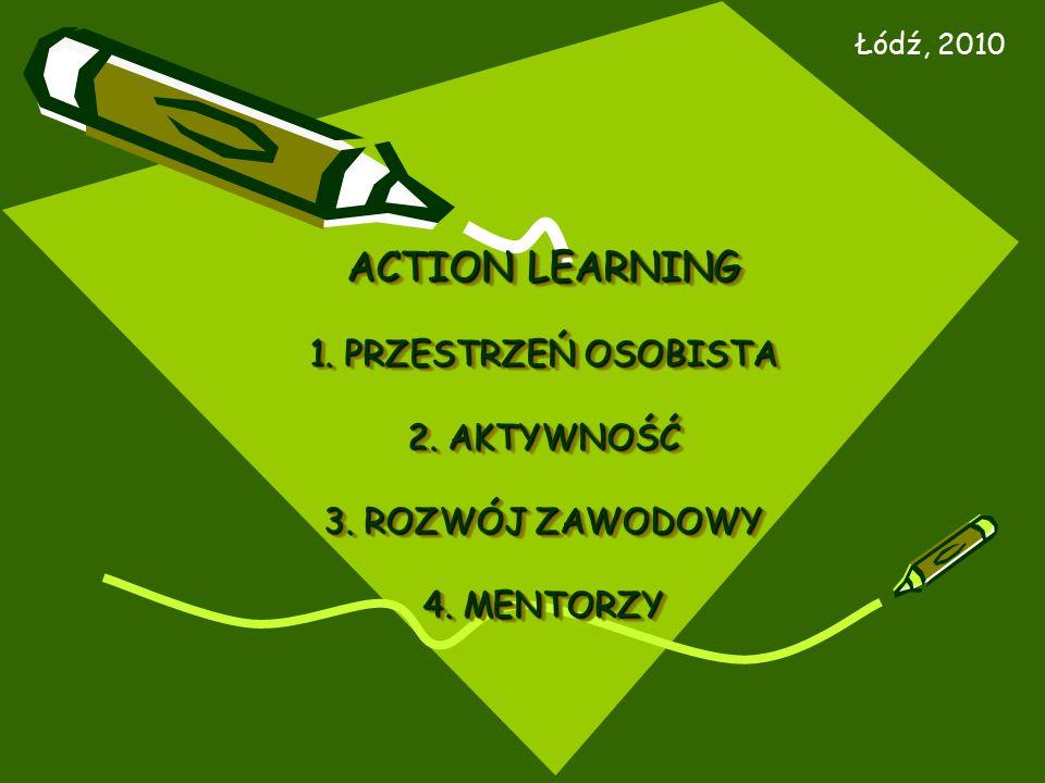 ACTION LEARNING 1. PRZESTRZEŃ OSOBISTA 2. AKTYWNOŚĆ 3. ROZWÓJ ZAWODOWY 4. MENTORZY Łódź, 2010