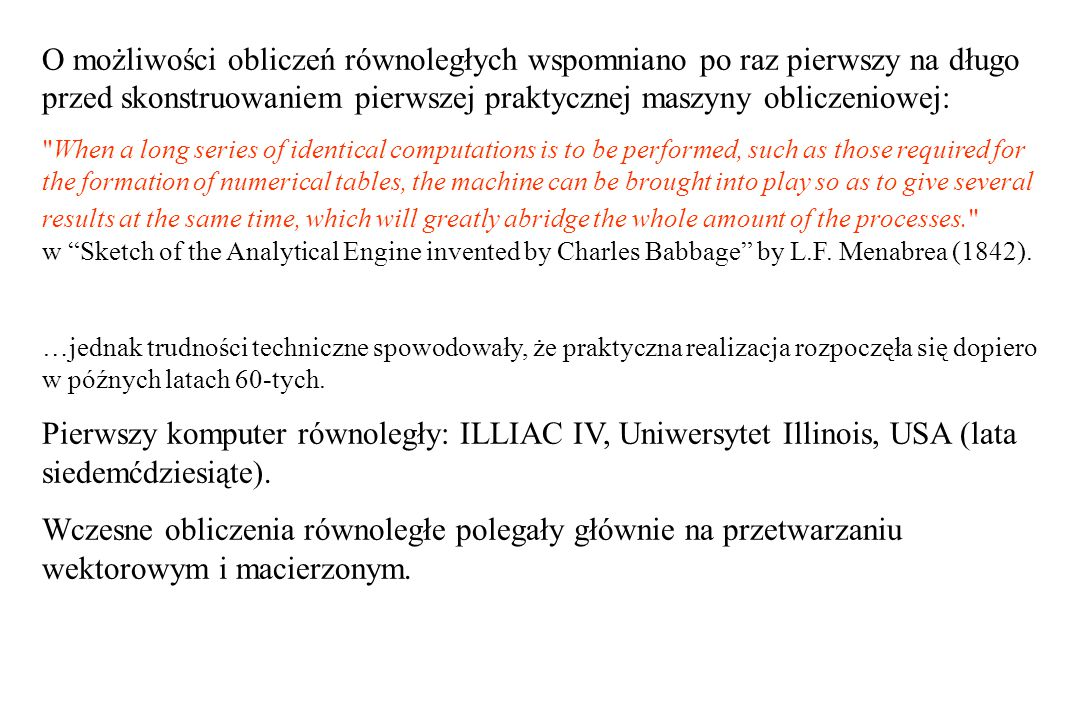 O możliwości obliczeń równoległych wspomniano po raz pierwszy na długo przed skonstruowaniem pierwszej praktycznej maszyny obliczeniowej: When a long series of identical computations is to be performed, such as those required for the formation of numerical tables, the machine can be brought into play so as to give several results at the same time, which will greatly abridge the whole amount of the processes. w Sketch of the Analytical Engine invented by Charles Babbage by L.F.