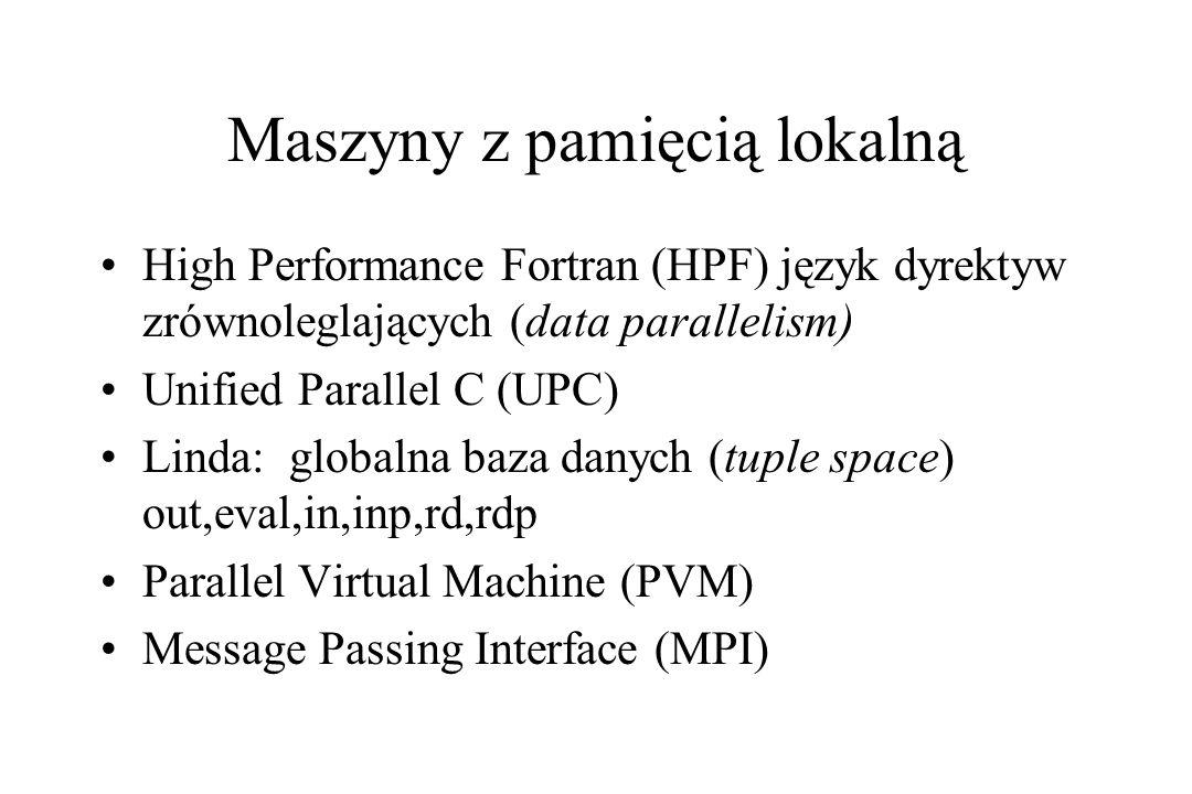 Maszyny z pamięcią lokalną High Performance Fortran (HPF) język dyrektyw zrównoleglających (data parallelism) Unified Parallel C (UPC) Linda: globalna baza danych (tuple space) out,eval,in,inp,rd,rdp Parallel Virtual Machine (PVM) Message Passing Interface (MPI)