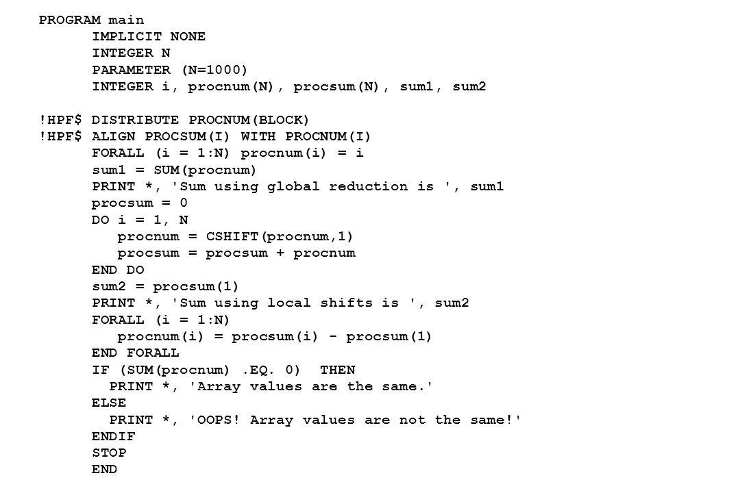 PROGRAM main IMPLICIT NONE INTEGER N PARAMETER (N=1000) INTEGER i, procnum(N), procsum(N), sum1, sum2 !HPF$ DISTRIBUTE PROCNUM(BLOCK) !HPF$ ALIGN PROCSUM(I) WITH PROCNUM(I) FORALL (i = 1:N) procnum(i) = i sum1 = SUM(procnum) PRINT *, Sum using global reduction is , sum1 procsum = 0 DO i = 1, N procnum = CSHIFT(procnum,1) procsum = procsum + procnum END DO sum2 = procsum(1) PRINT *, Sum using local shifts is , sum2 FORALL (i = 1:N) procnum(i) = procsum(i) - procsum(1) END FORALL IF (SUM(procnum).EQ.