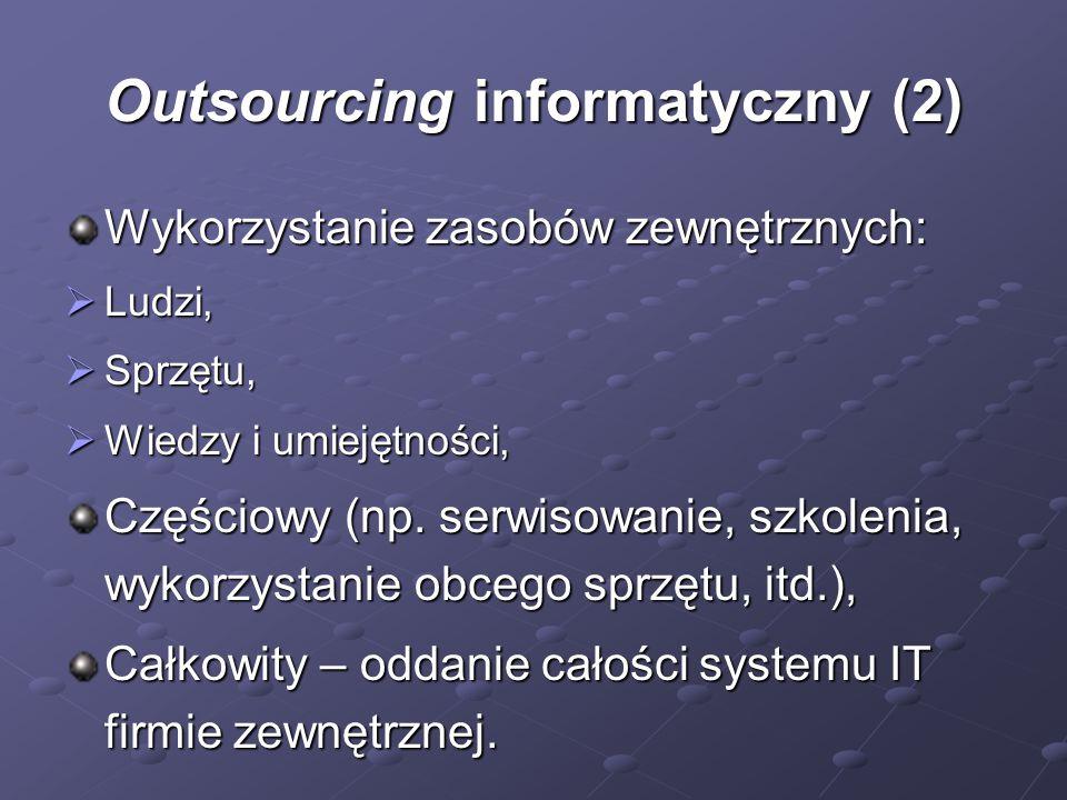Outsourcing informatyczny (2) Wykorzystanie zasobów zewnętrznych:  Ludzi,  Sprzętu,  Wiedzy i umiejętności, Częściowy (np. serwisowanie, szkolenia,