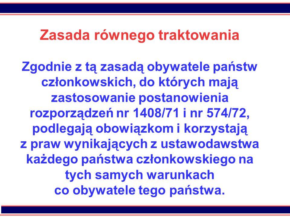 11 Zasada równego traktowania Zgodnie z tą zasadą obywatele państw członkowskich, do których mają zastosowanie postanowienia rozporządzeń nr 1408/71 i nr 574/72, podlegają obowiązkom i korzystają z praw wynikających z ustawodawstwa każdego państwa członkowskiego na tych samych warunkach co obywatele tego państwa.