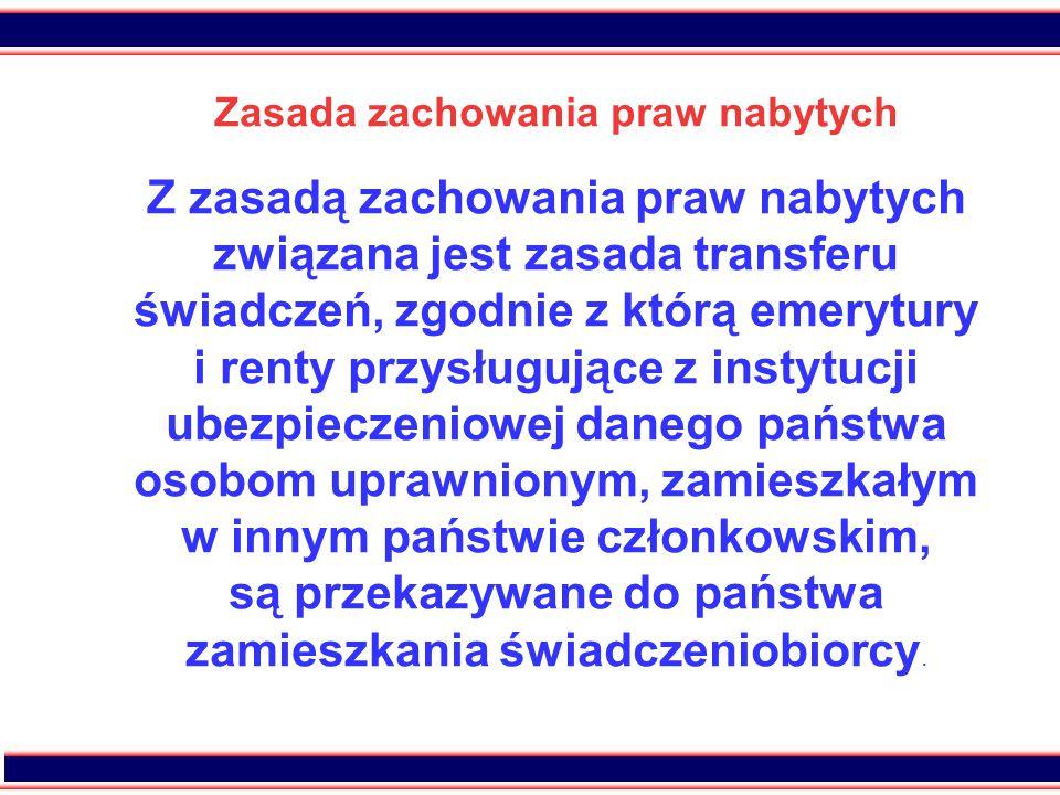 17 Zasada zachowania praw nabytych Z zasadą zachowania praw nabytych związana jest zasada transferu świadczeń, zgodnie z którą emerytury i renty przysługujące z instytucji ubezpieczeniowej danego państwa osobom uprawnionym, zamieszkałym w innym państwie członkowskim, są przekazywane do państwa zamieszkania świadczeniobiorcy.