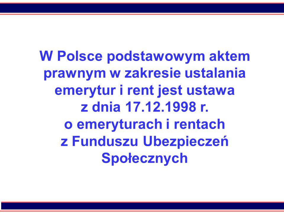 22 W Polsce podstawowym aktem prawnym w zakresie ustalania emerytur i rent jest ustawa z dnia 17.12.1998 r.