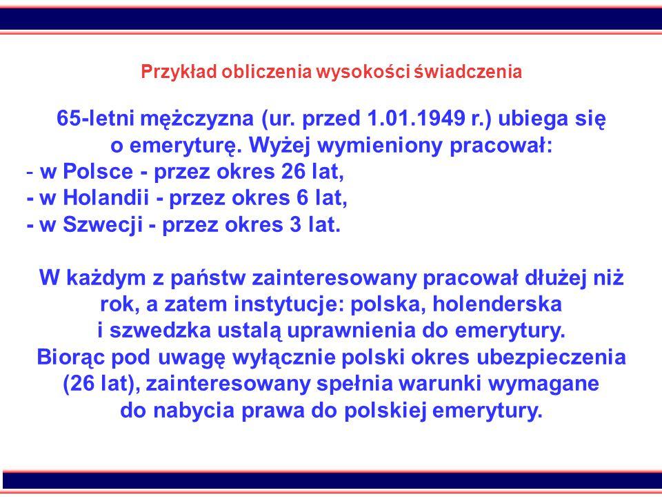 34 Przykład obliczenia wysokości świadczenia 65-letni mężczyzna (ur. przed 1.01.1949 r.) ubiega się o emeryturę. Wyżej wymieniony pracował: - w Polsce