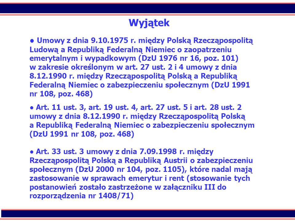 5 Wyjątek ● Umowy z dnia 9.10.1975 r. między Polską Rzecząpospolitą Ludową a Republiką Federalną Niemiec o zaopatrzeniu emerytalnym i wypadkowym (DzU