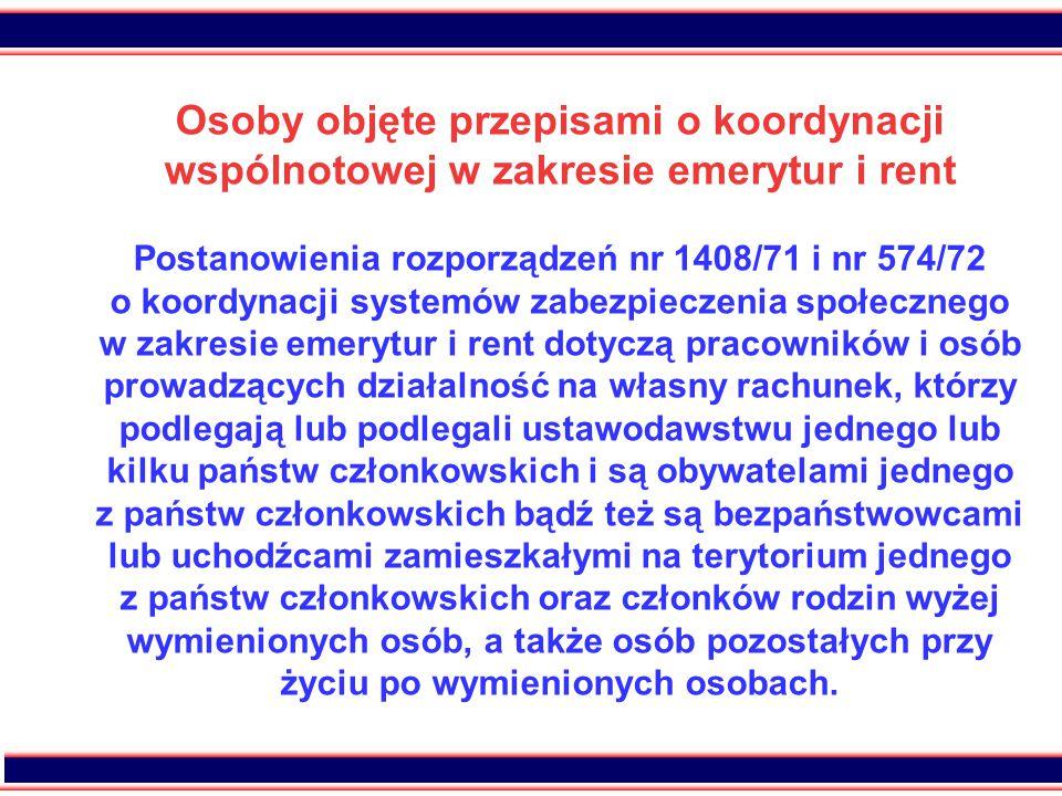 7 Osoby objęte przepisami o koordynacji wspólnotowej w zakresie emerytur i rent Postanowienia rozporządzeń nr 1408/71 i nr 574/72 o koordynacji systemów zabezpieczenia społecznego w zakresie emerytur i rent dotyczą pracowników i osób prowadzących działalność na własny rachunek, którzy podlegają lub podlegali ustawodawstwu jednego lub kilku państw członkowskich i są obywatelami jednego z państw członkowskich bądź też są bezpaństwowcami lub uchodźcami zamieszkałymi na terytorium jednego z państw członkowskich oraz członków rodzin wyżej wymienionych osób, a także osób pozostałych przy życiu po wymienionych osobach.