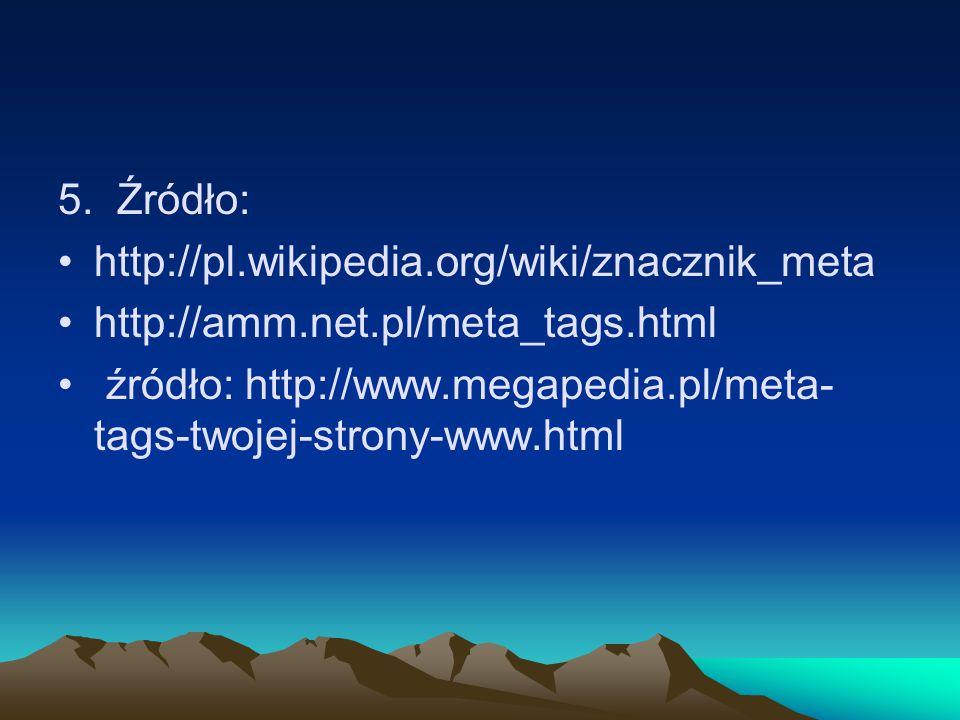 5. Źródło: http://pl.wikipedia.org/wiki/znacznik_meta http://amm.net.pl/meta_tags.html źródło: http://www.megapedia.pl/meta- tags-twojej-strony-www.ht